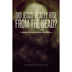 Did Jesus Really Rise from the Dead? - A Surgeon-Scientist Examines the Evidence