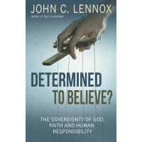 Determined to Believe? The Sovereignty of God, Freedom, Faith, and Human Responsibility