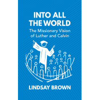 Into all the World - The Missionary Vision of Luther and Calvin